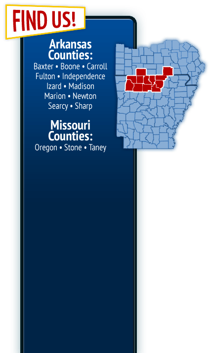 Find Us in Baxter, Boone, Carroll, Fulton, Independence, Izard, Madison, Marion, Newton, Searcy and Sharp counties in Arkansas and Oregon, Stone and Taney counties in Missouri.